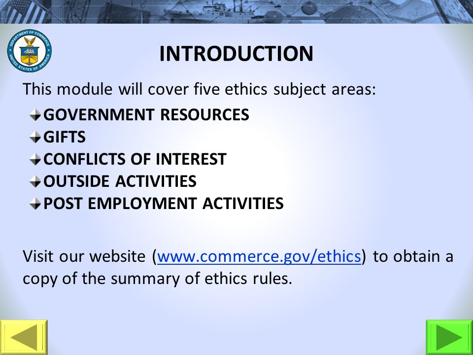 INTRODUCTION This module will cover five ethics subject areas: GOVERNMENT RESOURCES GIFTS CONFLICTS OF INTEREST OUTSIDE ACTIVITIES POST EMPLOYMENT ACTIVITIES Visit our website (www.commerce.gov/ethics) to obtain a copy of the summary of ethics rules.www.commerce.gov/ethics