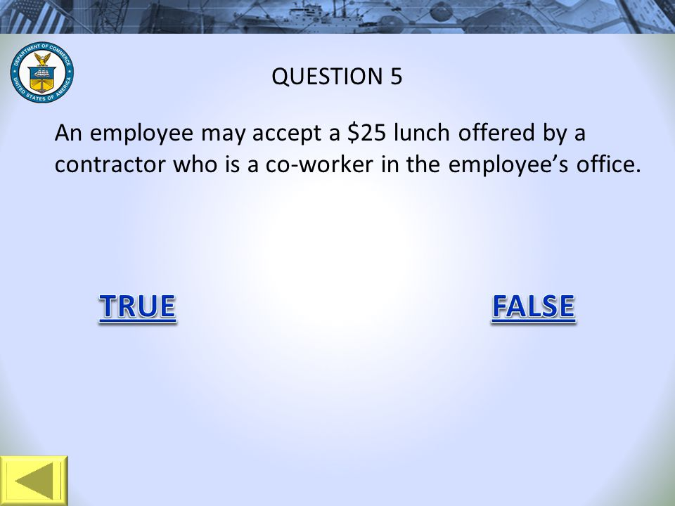 An employee may accept a $25 lunch offered by a contractor who is a co-worker in the employees office. QUESTION 5