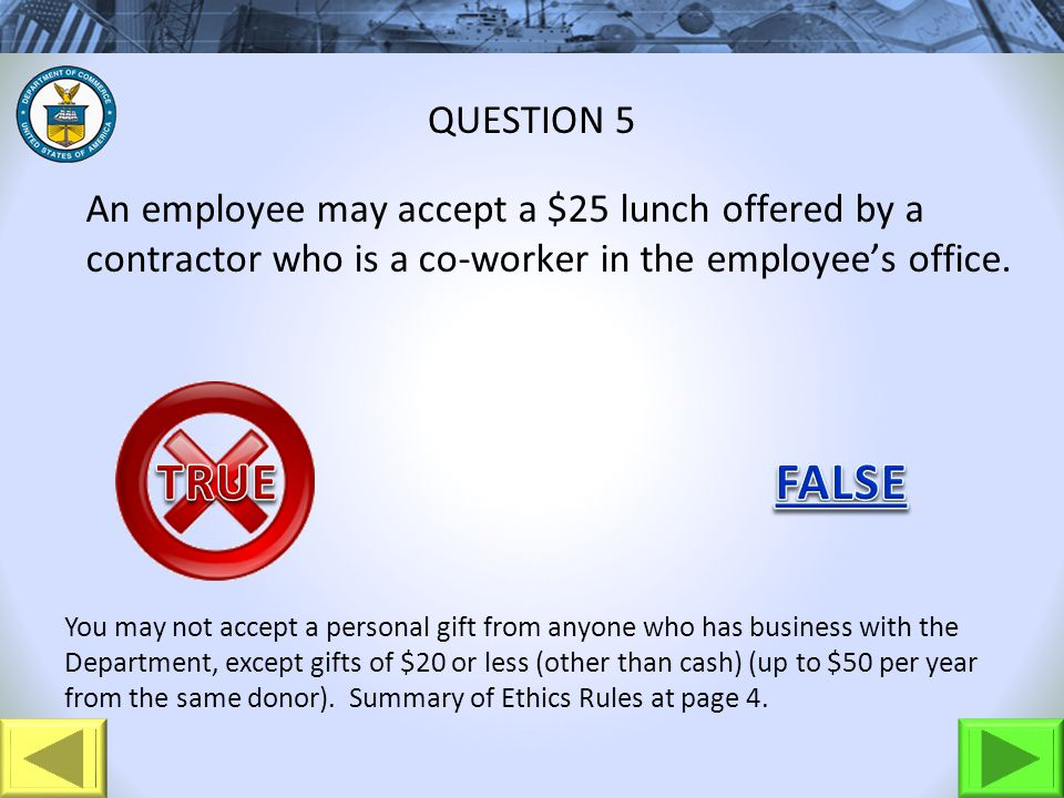 An employee may accept a $25 lunch offered by a contractor who is a co-worker in the employees office. QUESTION 5 You may not accept a personal gift f