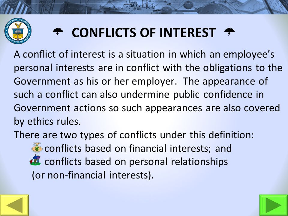 A conflict of interest is a situation in which an employees personal interests are in conflict with the obligations to the Government as his or her employer.