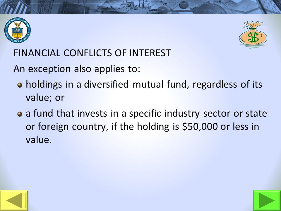 FINANCIAL CONFLICTS OF INTEREST An exception also applies to: holdings in a diversified mutual fund, regardless of its value; or a fund that invests in a specific industry sector or state or foreign country, if the holding is $50,000 or less in value.