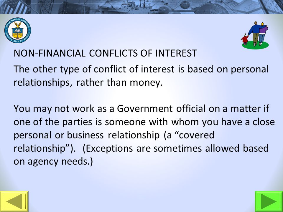 NON-FINANCIAL CONFLICTS OF INTEREST The other type of conflict of interest is based on personal relationships, rather than money. You may not work as