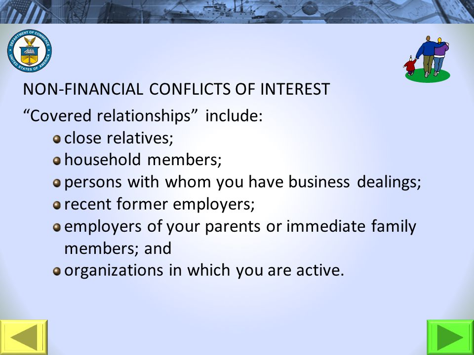 NON-FINANCIAL CONFLICTS OF INTEREST Covered relationships include: close relatives; household members; persons with whom you have business dealings; r
