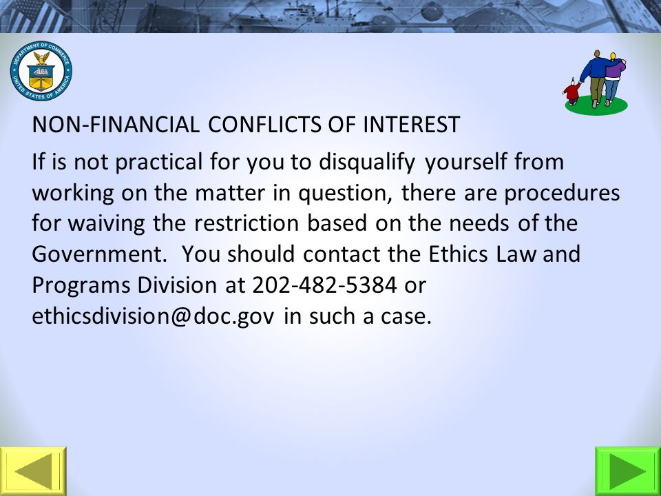 NON-FINANCIAL CONFLICTS OF INTEREST If is not practical for you to disqualify yourself from working on the matter in question, there are procedures for waiving the restriction based on the needs of the Government.