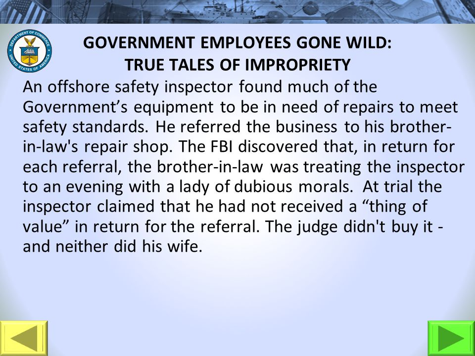 GOVERNMENT EMPLOYEES GONE WILD: TRUE TALES OF IMPROPRIETY An offshore safety inspector found much of the Governments equipment to be in need of repairs to meet safety standards.