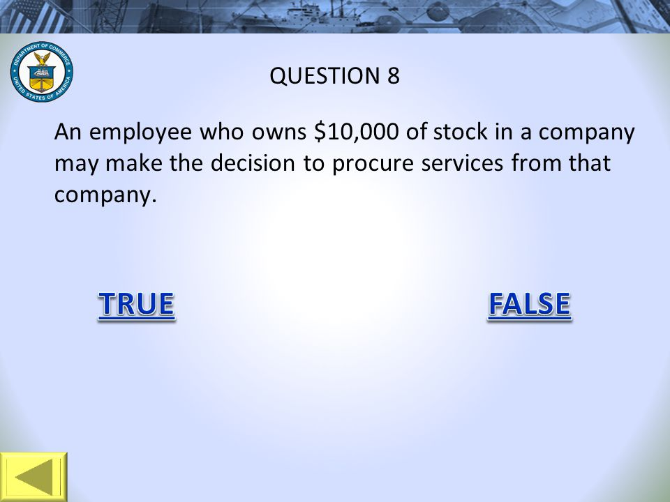 An employee who owns $10,000 of stock in a company may make the decision to procure services from that company. QUESTION 8