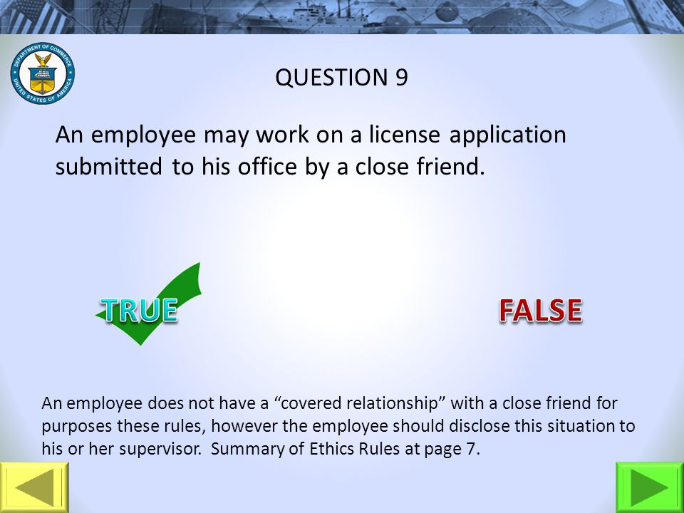 An employee may work on a license application submitted to his office by a close friend. QUESTION 9 An employee does not have a covered relationship w