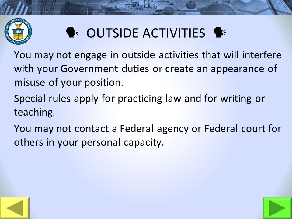 OUTSIDE ACTIVITIES You may not engage in outside activities that will interfere with your Government duties or create an appearance of misuse of your position.