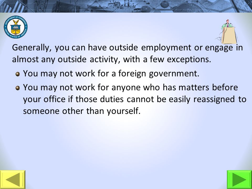 Generally, you can have outside employment or engage in almost any outside activity, with a few exceptions. You may not work for a foreign government.