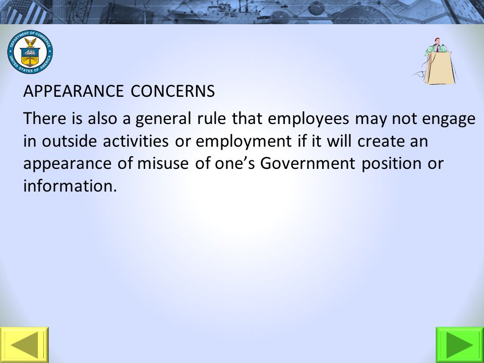 APPEARANCE CONCERNS There is also a general rule that employees may not engage in outside activities or employment if it will create an appearance of misuse of ones Government position or information.