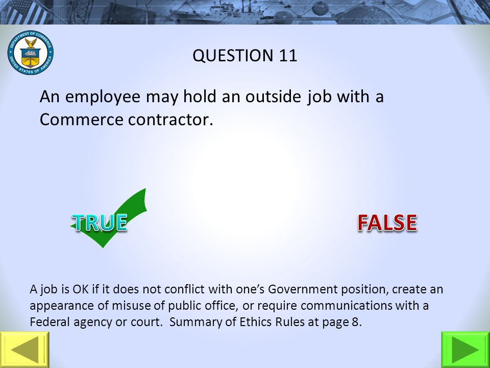 An employee may hold an outside job with a Commerce contractor. QUESTION 11 A job is OK if it does not conflict with ones Government position, create