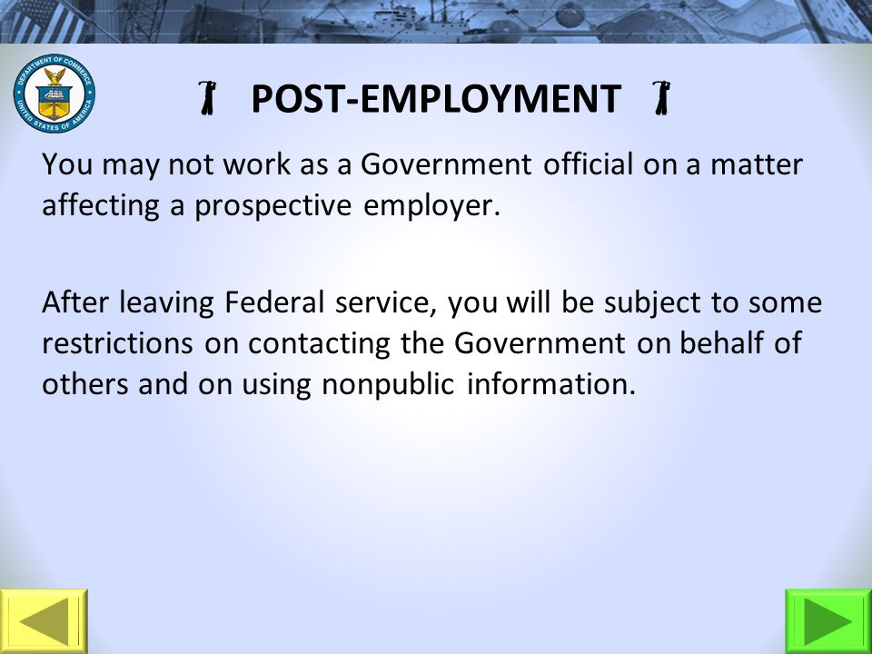 POST-EMPLOYMENT You may not work as a Government official on a matter affecting a prospective employer. After leaving Federal service, you will be sub