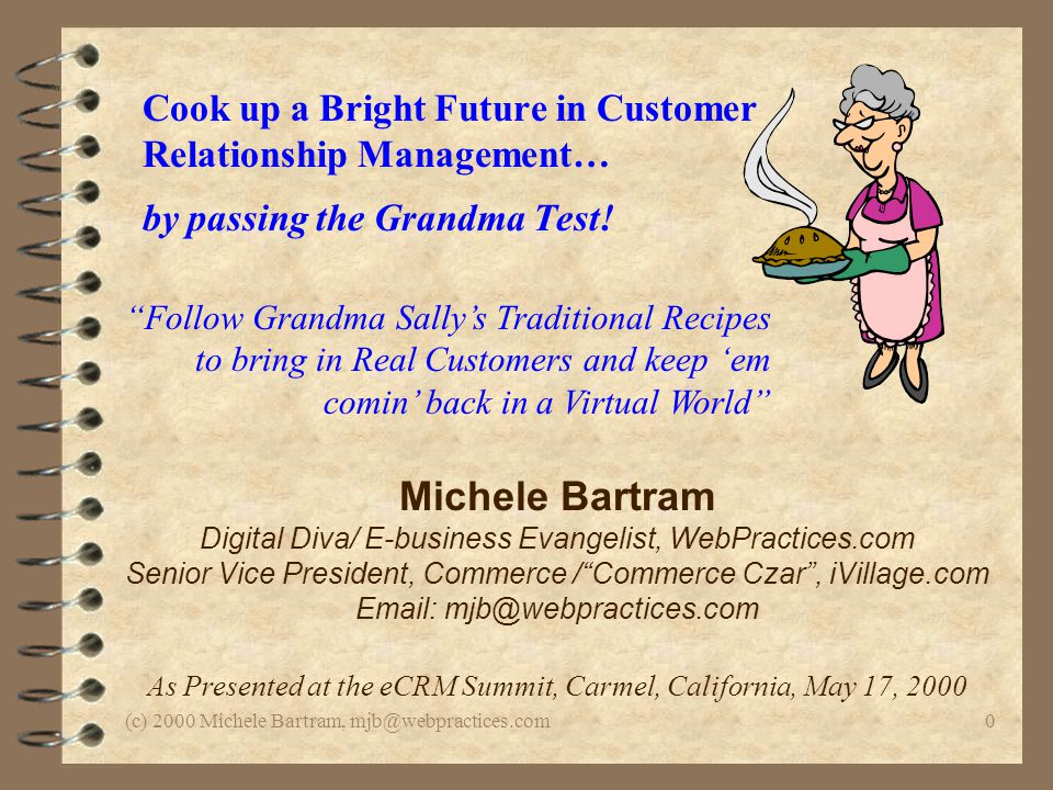 (c) 2000 Michele Bartram, mjb@webpractices.com0 Cook up a Bright Future in Customer Relationship Management… by passing the Grandma Test! Michele Bart