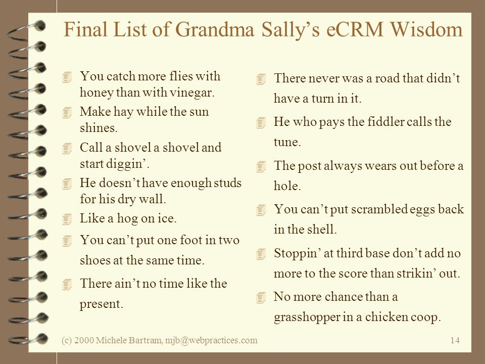 (c) 2000 Michele Bartram, mjb@webpractices.com14 Final List of Grandma Sallys eCRM Wisdom 4 You catch more flies with honey than with vinegar. 4 Make