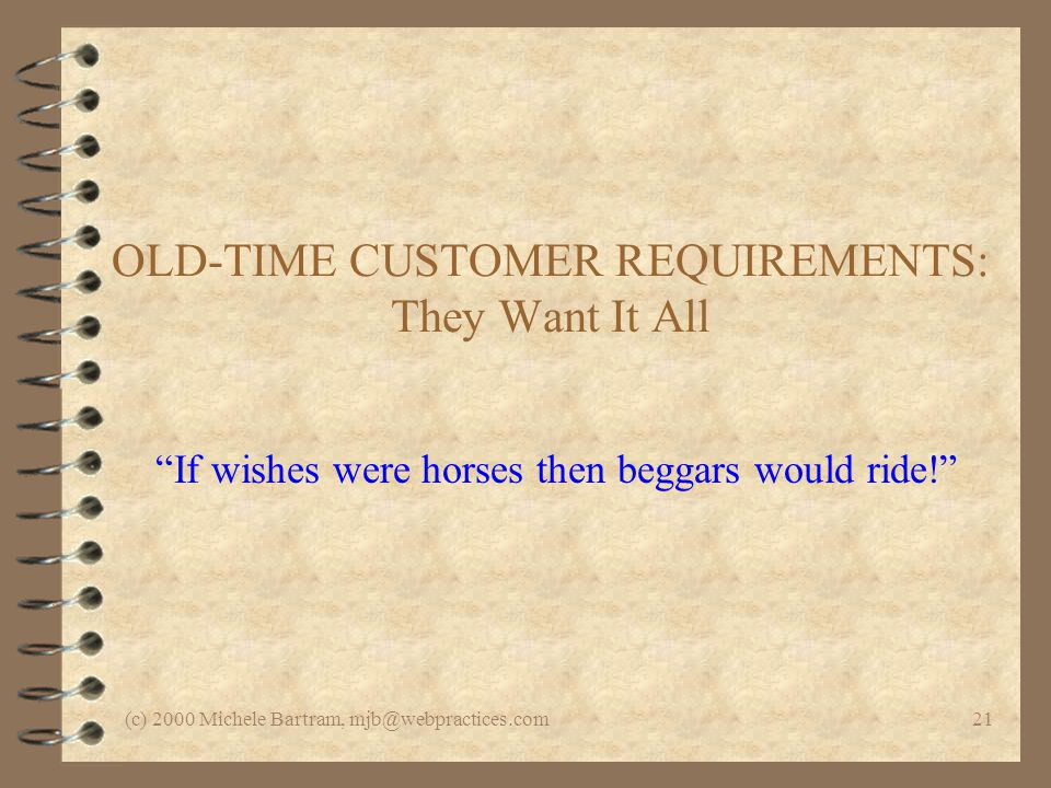 (c) 2000 Michele Bartram, mjb@webpractices.com21 OLD-TIME CUSTOMER REQUIREMENTS: They Want It All If wishes were horses then beggars would ride!