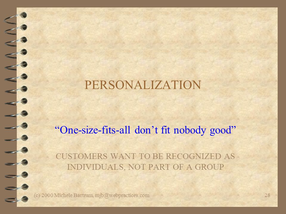 (c) 2000 Michele Bartram, mjb@webpractices.com28 PERSONALIZATION One-size-fits-all dont fit nobody good CUSTOMERS WANT TO BE RECOGNIZED AS INDIVIDUALS, NOT PART OF A GROUP