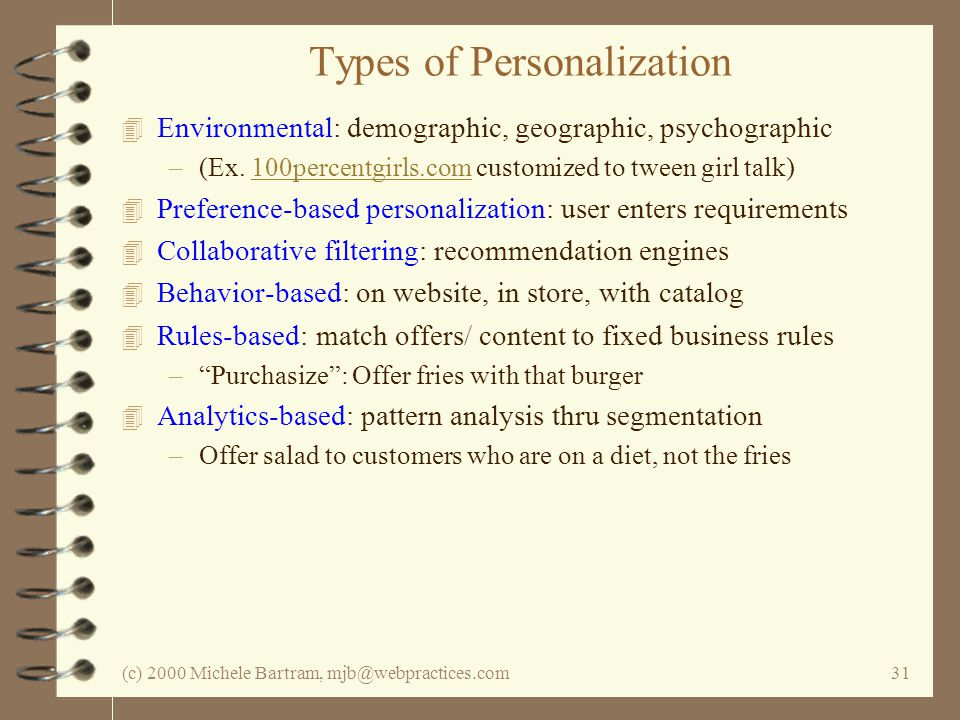 (c) 2000 Michele Bartram, mjb@webpractices.com31 Types of Personalization 4 Environmental: demographic, geographic, psychographic –(Ex. 100percentgirl