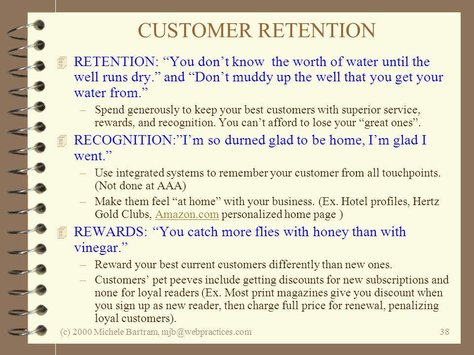 (c) 2000 Michele Bartram, mjb@webpractices.com38 CUSTOMER RETENTION 4 RETENTION: You dont know the worth of water until the well runs dry. and Dont mu