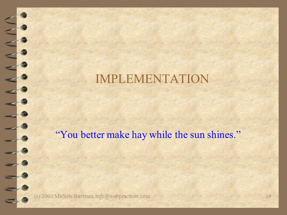 (c) 2000 Michele Bartram, mjb@webpractices.com39 IMPLEMENTATION You better make hay while the sun shines.