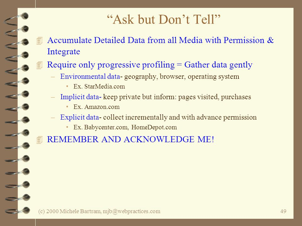 (c) 2000 Michele Bartram, mjb@webpractices.com49 Ask but Dont Tell 4 Accumulate Detailed Data from all Media with Permission & Integrate 4 Require onl