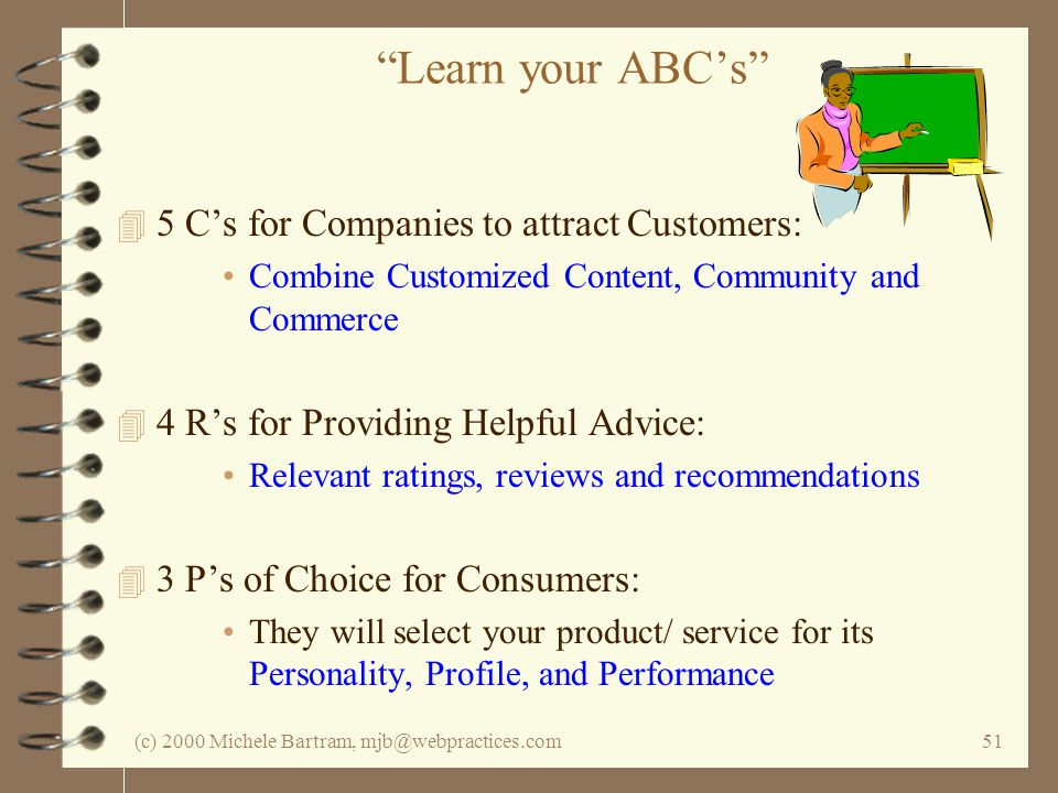 (c) 2000 Michele Bartram, mjb@webpractices.com51 Learn your ABCs 4 5 Cs for Companies to attract Customers: Combine Customized Content, Community and Commerce 4 4 Rs for Providing Helpful Advice: Relevant ratings, reviews and recommendations 4 3 Ps of Choice for Consumers: They will select your product/ service for its Personality, Profile, and Performance