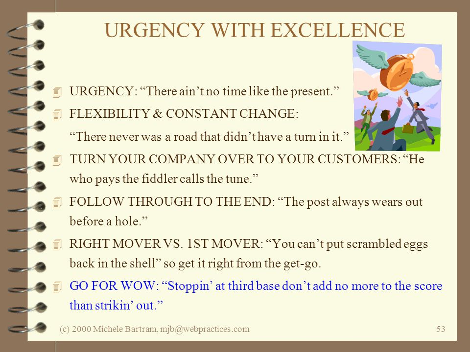 (c) 2000 Michele Bartram, mjb@webpractices.com53 URGENCY WITH EXCELLENCE 4 URGENCY: There aint no time like the present. 4 FLEXIBILITY & CONSTANT CHAN