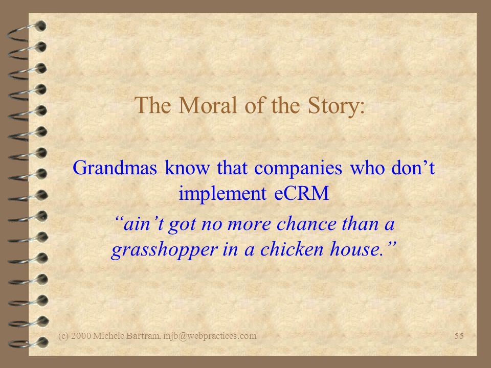 (c) 2000 Michele Bartram, mjb@webpractices.com55 The Moral of the Story: Grandmas know that companies who dont implement eCRM aint got no more chance than a grasshopper in a chicken house.