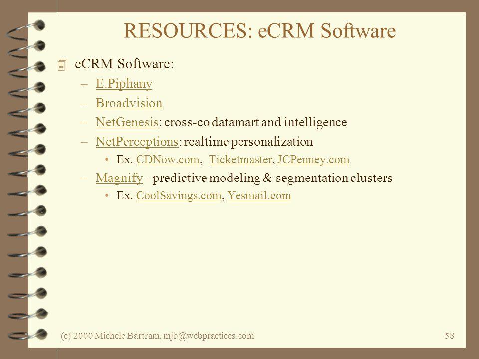 (c) 2000 Michele Bartram, mjb@webpractices.com58 RESOURCES: eCRM Software 4 eCRM Software: –E.PiphanyE.Piphany –BroadvisionBroadvision –NetGenesis: cross-co datamart and intelligenceNetGenesis –NetPerceptions: realtime personalizationNetPerceptions Ex.