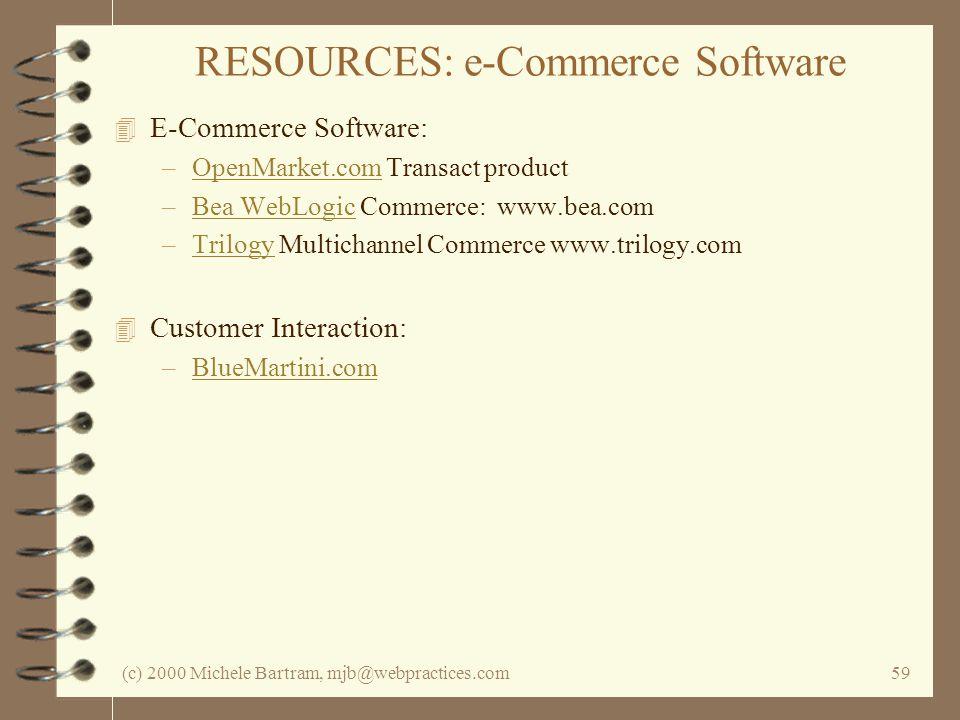 (c) 2000 Michele Bartram, mjb@webpractices.com59 RESOURCES: e-Commerce Software 4 E-Commerce Software: –OpenMarket.com Transact productOpenMarket.com –Bea WebLogic Commerce: www.bea.comBea WebLogic –Trilogy Multichannel Commerce www.trilogy.comTrilogy 4 Customer Interaction: –BlueMartini.comBlueMartini.com