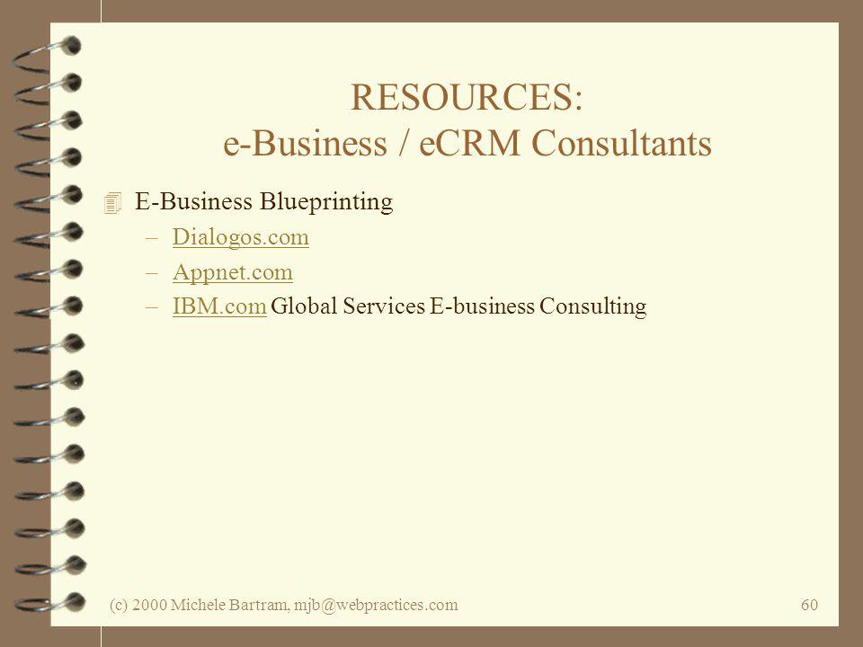 (c) 2000 Michele Bartram, mjb@webpractices.com60 RESOURCES: e-Business / eCRM Consultants 4 E-Business Blueprinting –Dialogos.comDialogos.com –Appnet.comAppnet.com –IBM.com Global Services E-business ConsultingIBM.com