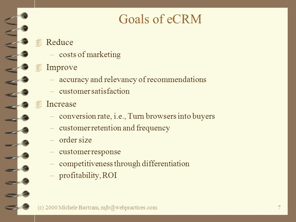 (c) 2000 Michele Bartram, mjb@webpractices.com7 Goals of eCRM 4 Reduce –costs of marketing 4 Improve –accuracy and relevancy of recommendations –custo