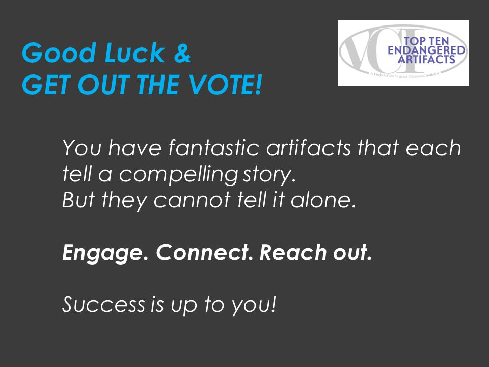 You have fantastic artifacts that each tell a compelling story. But they cannot tell it alone. Engage. Connect. Reach out. Success is up to you! Good