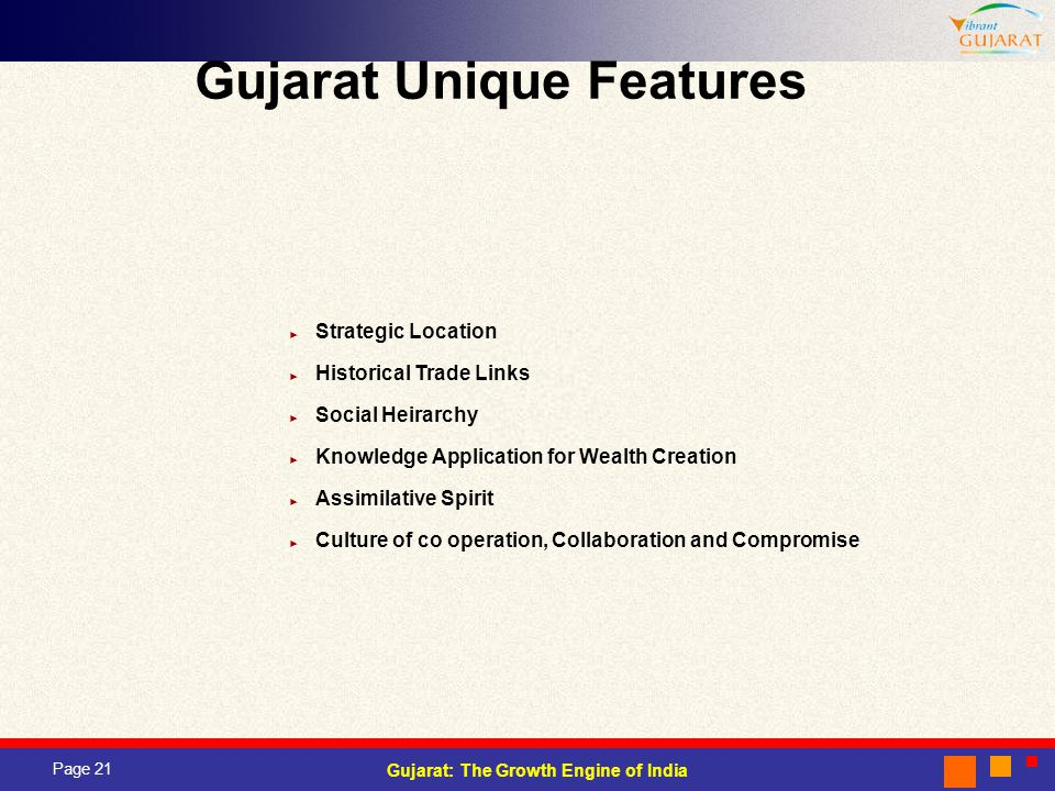 Page 21 Gujarat: The Growth Engine of India Gujarat Unique Features Strategic Location Historical Trade Links Social Heirarchy Knowledge Application for Wealth Creation Assimilative Spirit Culture of co operation, Collaboration and Compromise