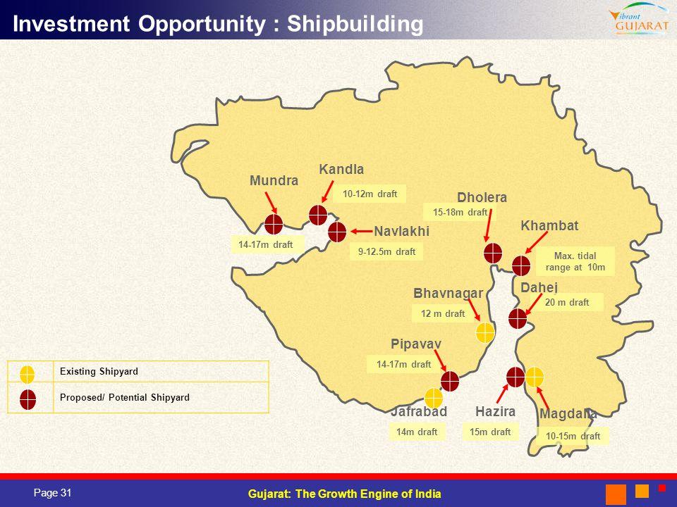 Page 31 Gujarat: The Growth Engine of India Existing Shipyard Proposed/ Potential Shipyard Magdalla Hazira Pipavav Jafrabad Bhavnagar Dahej Mundra 14-17m draft 15m draft 12 m draft 20 m draft Navlakhi Khambat Dholera Kandla Investment Opportunity : Shipbuilding 9-12.5m draft 10-15m draft 10-12m draft 15-18m draft 14m draft Max.