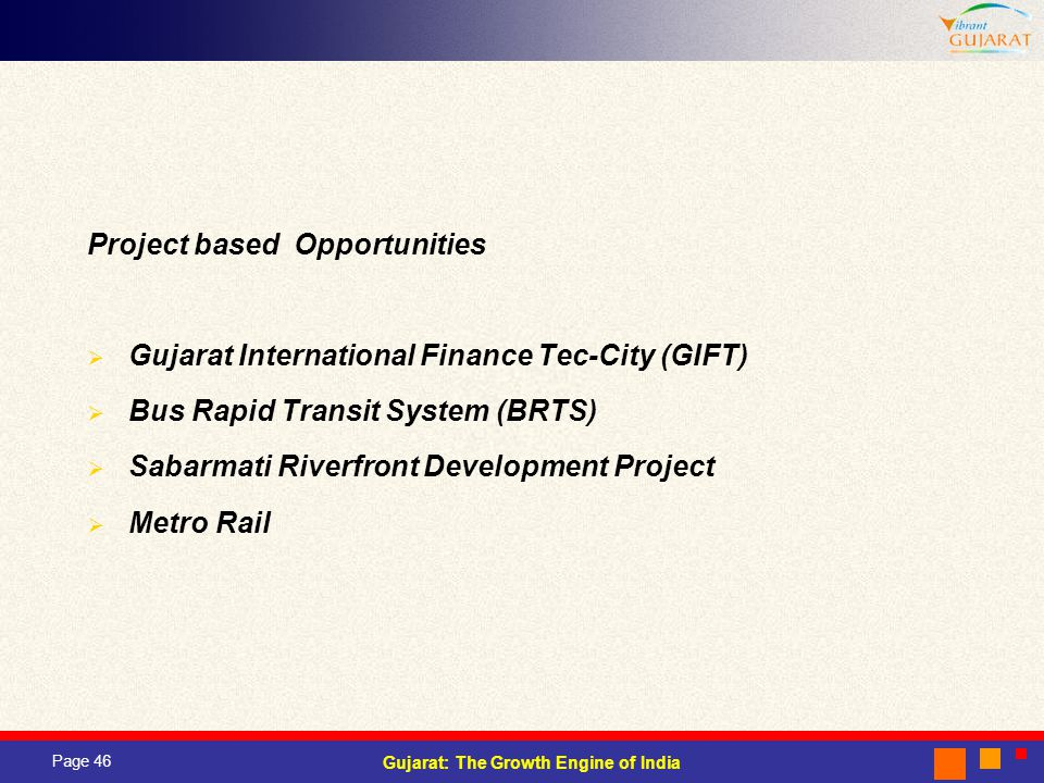 Page 46 Gujarat: The Growth Engine of India Project based Opportunities Gujarat International Finance Tec-City (GIFT) Bus Rapid Transit System (BRTS) Sabarmati Riverfront Development Project Metro Rail