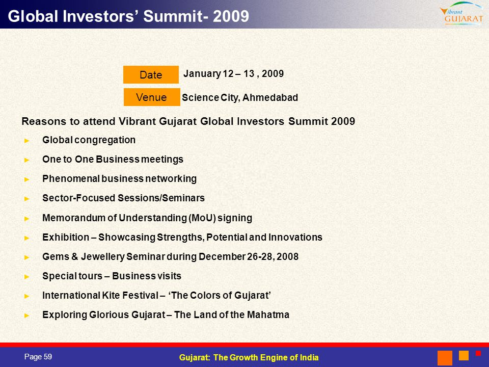 Page 59 Gujarat: The Growth Engine of India Date Venue January 12 – 13, 2009 Science City, Ahmedabad Global congregation One to One Business meetings Phenomenal business networking Sector-Focused Sessions/Seminars Memorandum of Understanding (MoU) signing Exhibition – Showcasing Strengths, Potential and Innovations Gems & Jewellery Seminar during December 26-28, 2008 Special tours – Business visits International Kite Festival – The Colors of Gujarat Exploring Glorious Gujarat – The Land of the Mahatma Global Investors Summit- 2009 Reasons to attend Vibrant Gujarat Global Investors Summit 2009