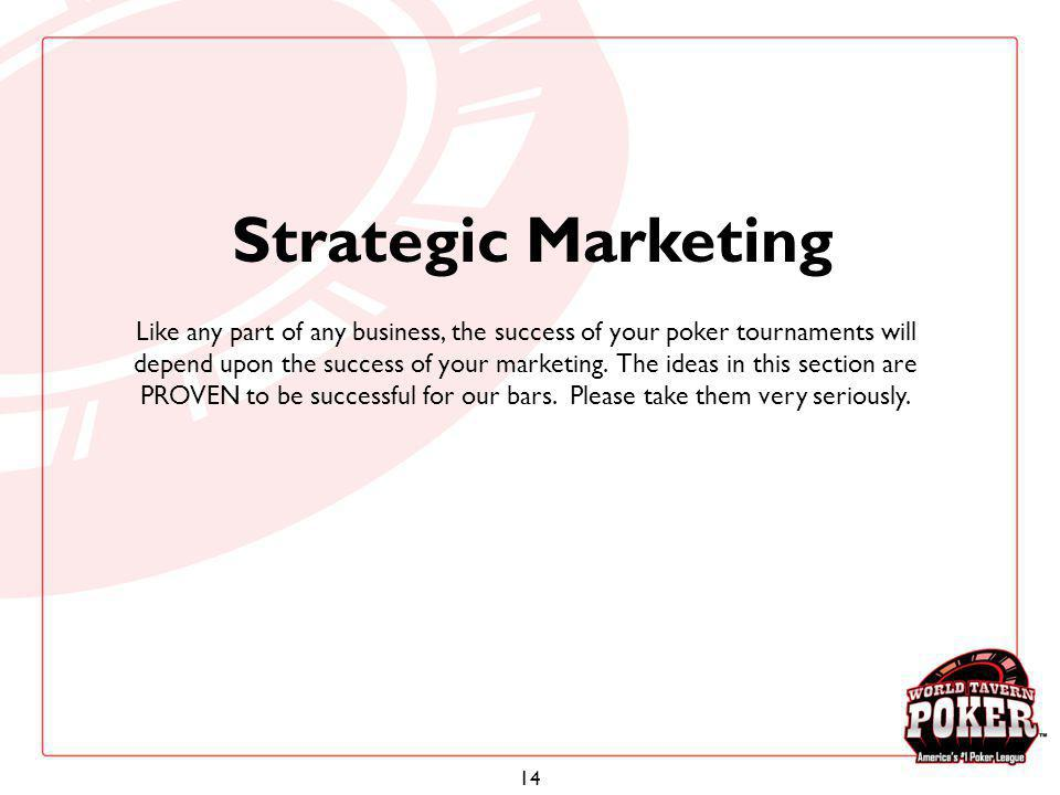 14 Strategic Marketing Like any part of any business, the success of your poker tournaments will depend upon the success of your marketing. The ideas