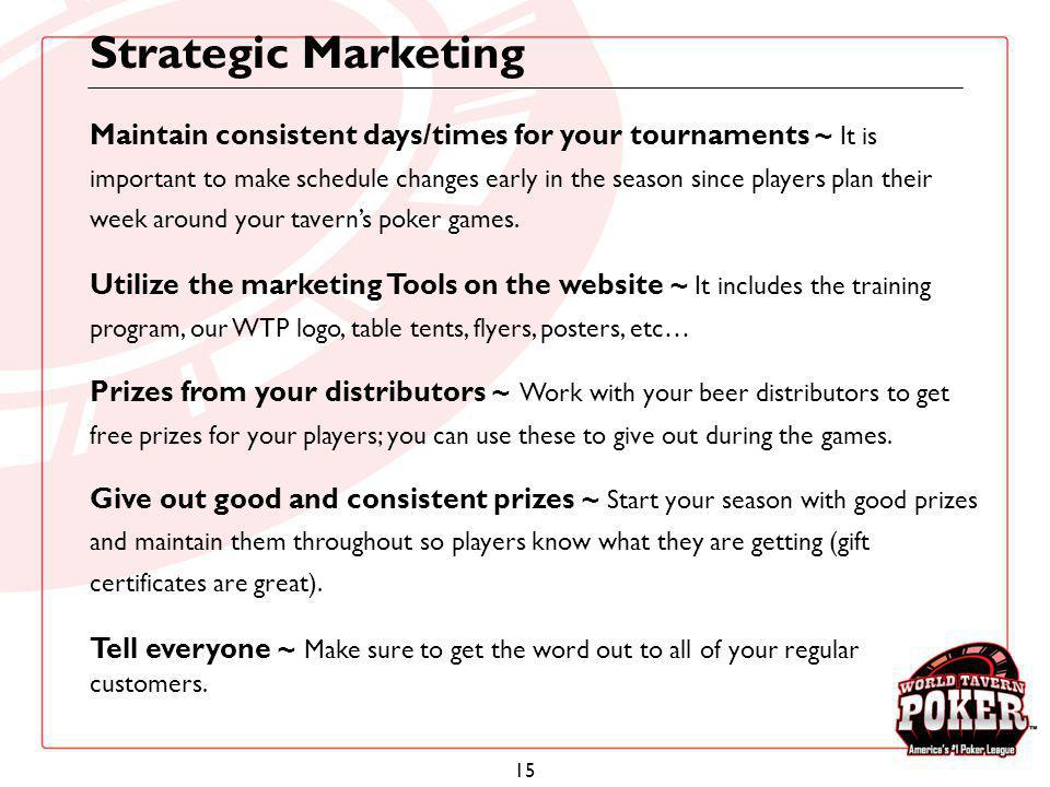 15 Strategic Marketing Maintain consistent days/times for your tournaments ~ It is important to make schedule changes early in the season since player