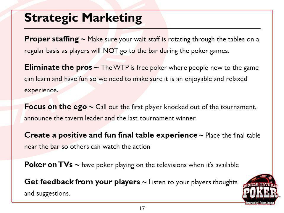17 Strategic Marketing Proper staffing ~ Make sure your wait staff is rotating through the tables on a regular basis as players will NOT go to the bar