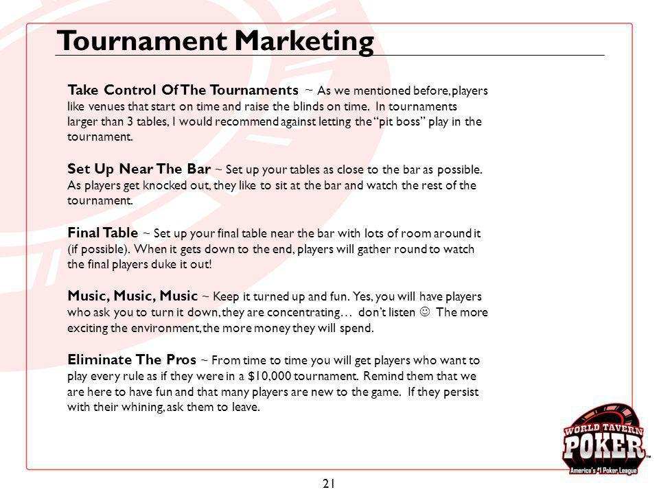 21 Take Control Of The Tournaments ~ As we mentioned before, players like venues that start on time and raise the blinds on time. In tournaments large