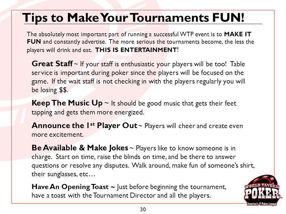 30 Tips to Make Your Tournaments FUN! Great Staff ~ If your staff is enthusiastic your players will be too! Table service is important during poker si
