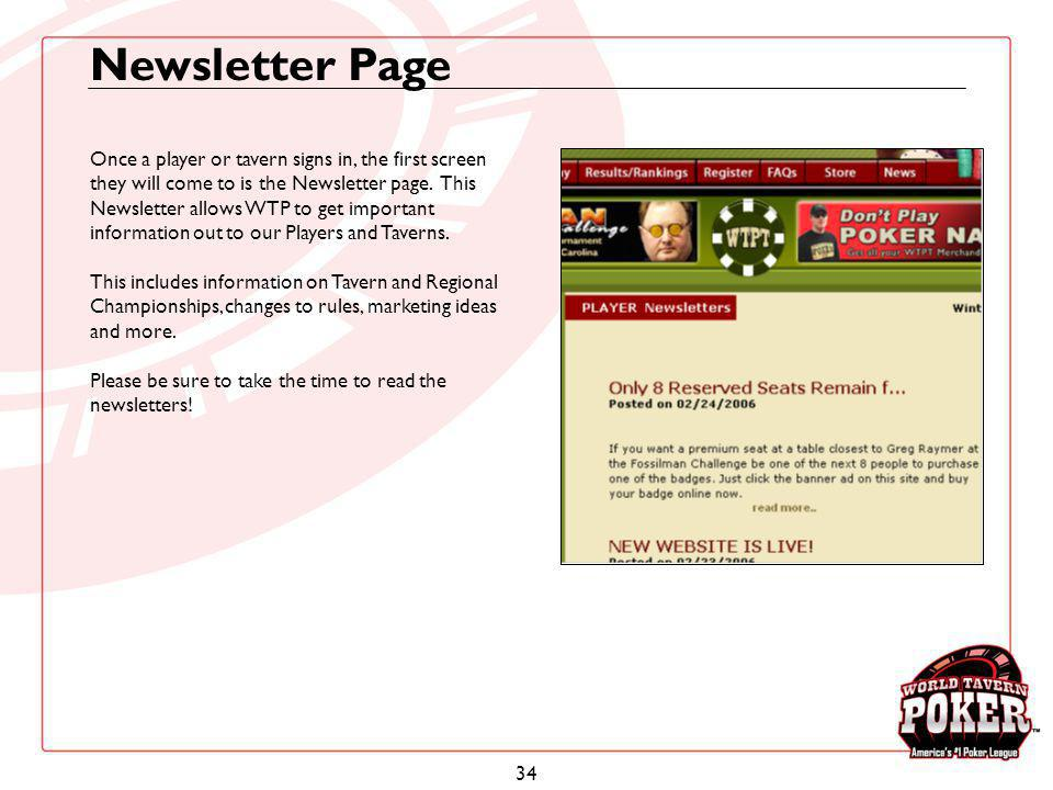 34 Newsletter Page Once a player or tavern signs in, the first screen they will come to is the Newsletter page. This Newsletter allows WTP to get impo