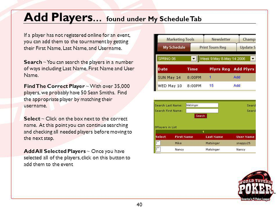 40 Add Players … found under My Schedule Tab If a player has not registered online for an event, you can add them to the tournament by getting their F