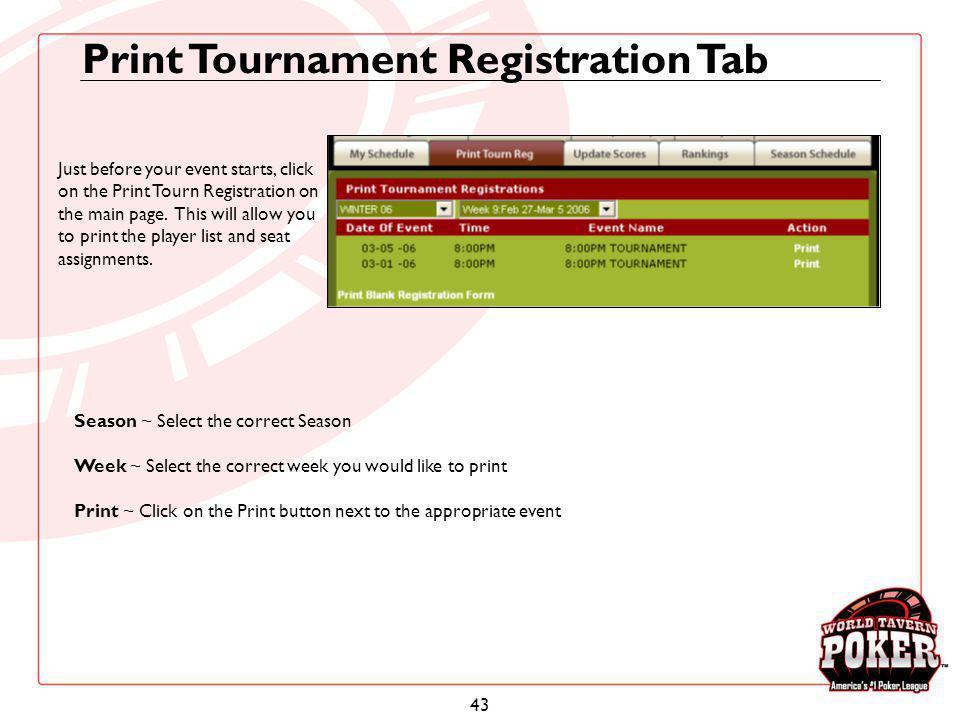 43 Print Tournament Registration Tab Season ~ Select the correct Season Week ~ Select the correct week you would like to print Print ~ Click on the Pr