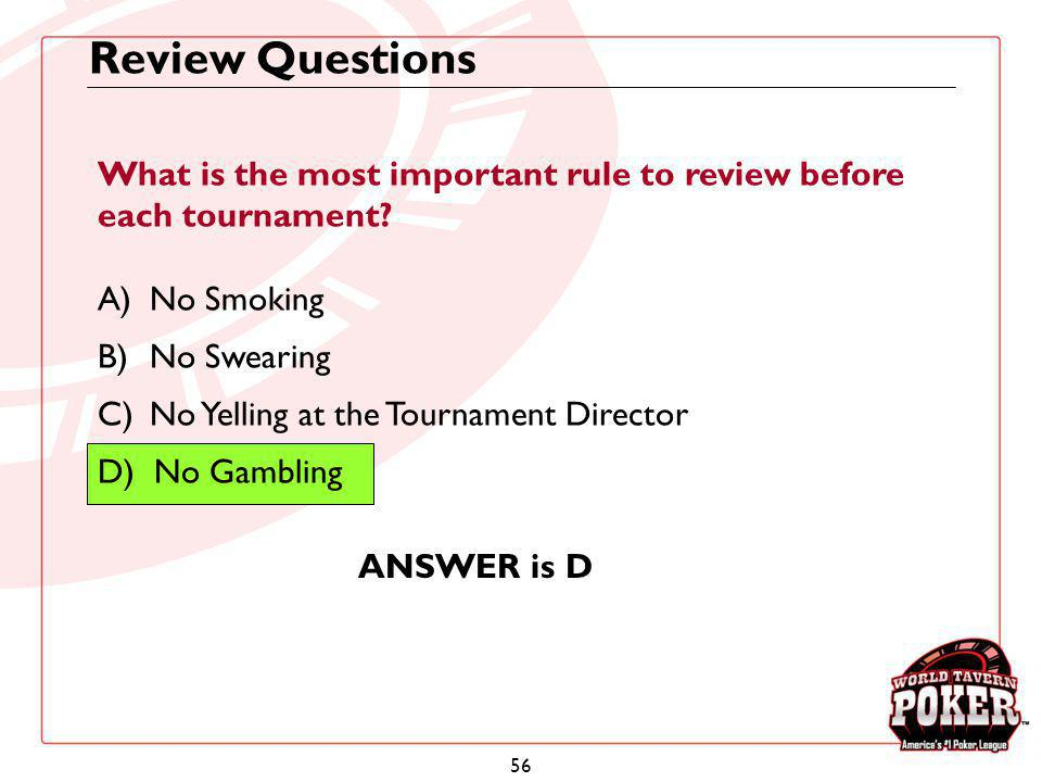 56 Review Questions What is the most important rule to review before each tournament? A)No Smoking B)No Swearing C)No Yelling at the Tournament Direct