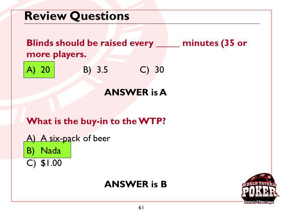 61 Review Questions Blinds should be raised every _____ minutes (35 or more players. A)20B) 3.5C) 30 ANSWER is A What is the buy-in to the WTP? A)A si