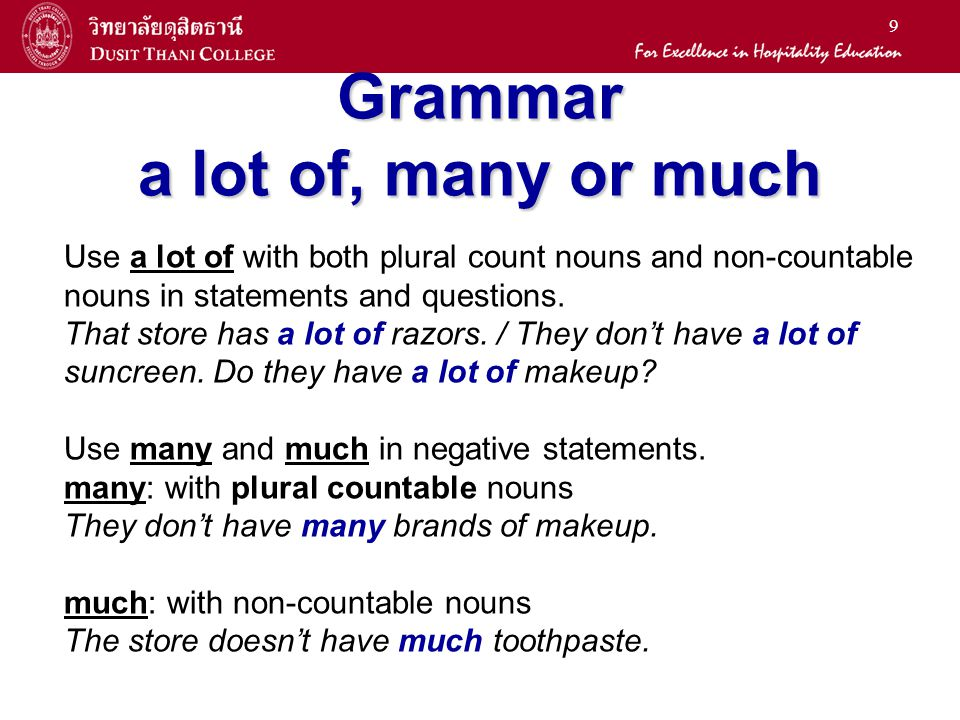 9 Grammar a lot of, many or much Use a lot of with both plural count nouns and non-countable nouns in statements and questions.
