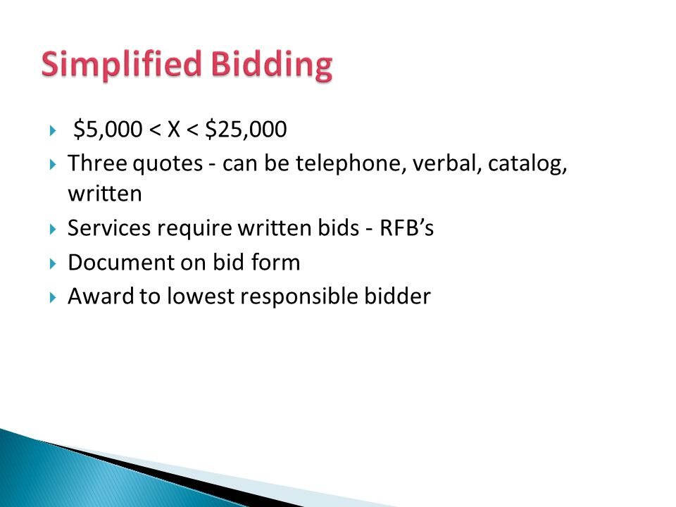 $5,000 < X < $25,000 Three quotes - can be telephone, verbal, catalog, written Services require written bids - RFBs Document on bid form Award to lowest responsible bidder