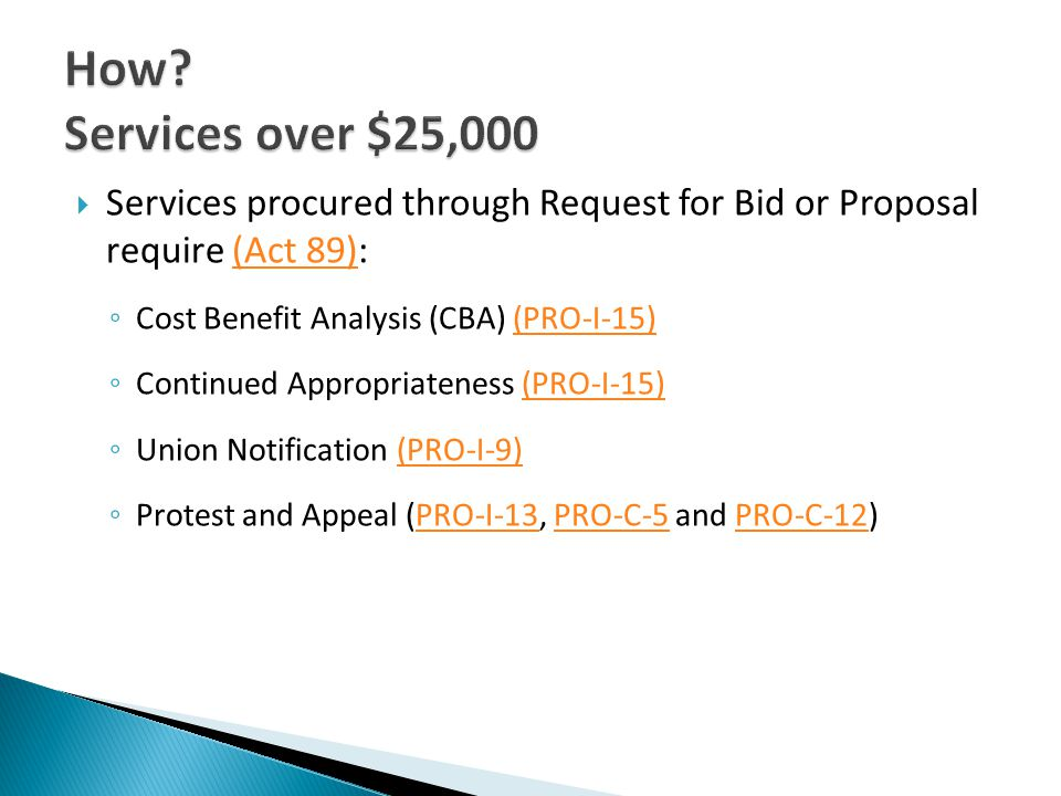 Services procured through Request for Bid or Proposal require (Act 89):(Act 89) Cost Benefit Analysis (CBA) (PRO-I-15)(PRO-I-15) Continued Appropriateness (PRO-I-15)(PRO-I-15) Union Notification (PRO-I-9)(PRO-I-9) Protest and Appeal (PRO-I-13, PRO-C-5 and PRO-C-12)PRO-I-13PRO-C-5PRO-C-12
