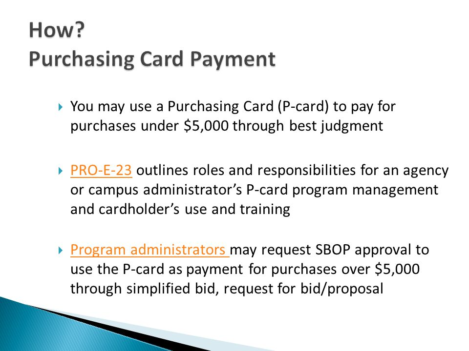 You may use a Purchasing Card (P-card) to pay for purchases under $5,000 through best judgment PRO-E-23 outlines roles and responsibilities for an agency or campus administrators P-card program management and cardholders use and training PRO-E-23 Program administrators may request SBOP approval to use the P-card as payment for purchases over $5,000 through simplified bid, request for bid/proposal Program administrators